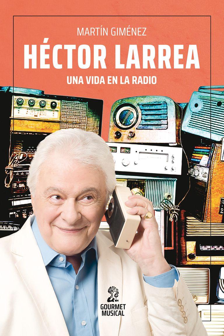 Héctor Larrea, una vida en la radio (Gourmet Musical), la biografía que el conductor no quiso escribir y se la dejó a su amigo Martín Giménez